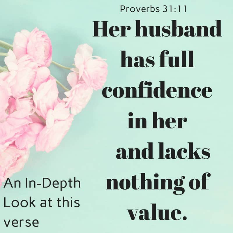 Proverbs 31_11 Her husband has full confidence in her and lacks nothing of value.