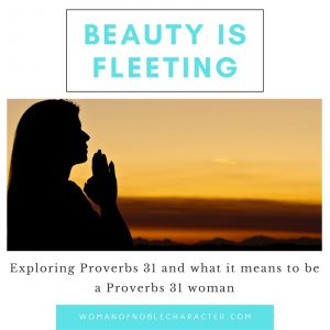 praying woman at sunset; beauty is fleeting, proverbs 31