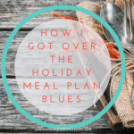 How I Got Over the Holiday Meal Plan Blues
