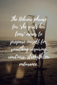 The Hebrew phrase for -she girds her loins- means to prepare oneself for something requiring readiness, strength, or endurance.
