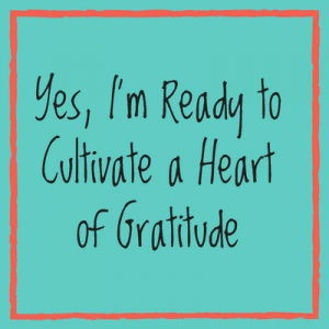 Yes, I'm Ready to Cultivate a Heart of Gratitude