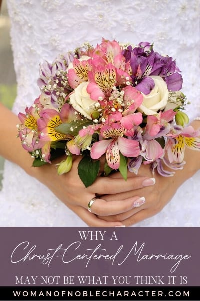 A brides hands holding a bridal bouquet and text that says Why A Christ Centered Marriage May Not Be What You Think It Is