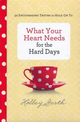 What Your Heart Needs for the Hard Days: 52 Encouraging Truths to Hold On To – by Holley Gerth