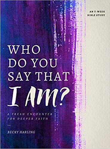 Who Do You Say that I AM?: A Fresh Encounter for Deeper Faith by Becky Harling