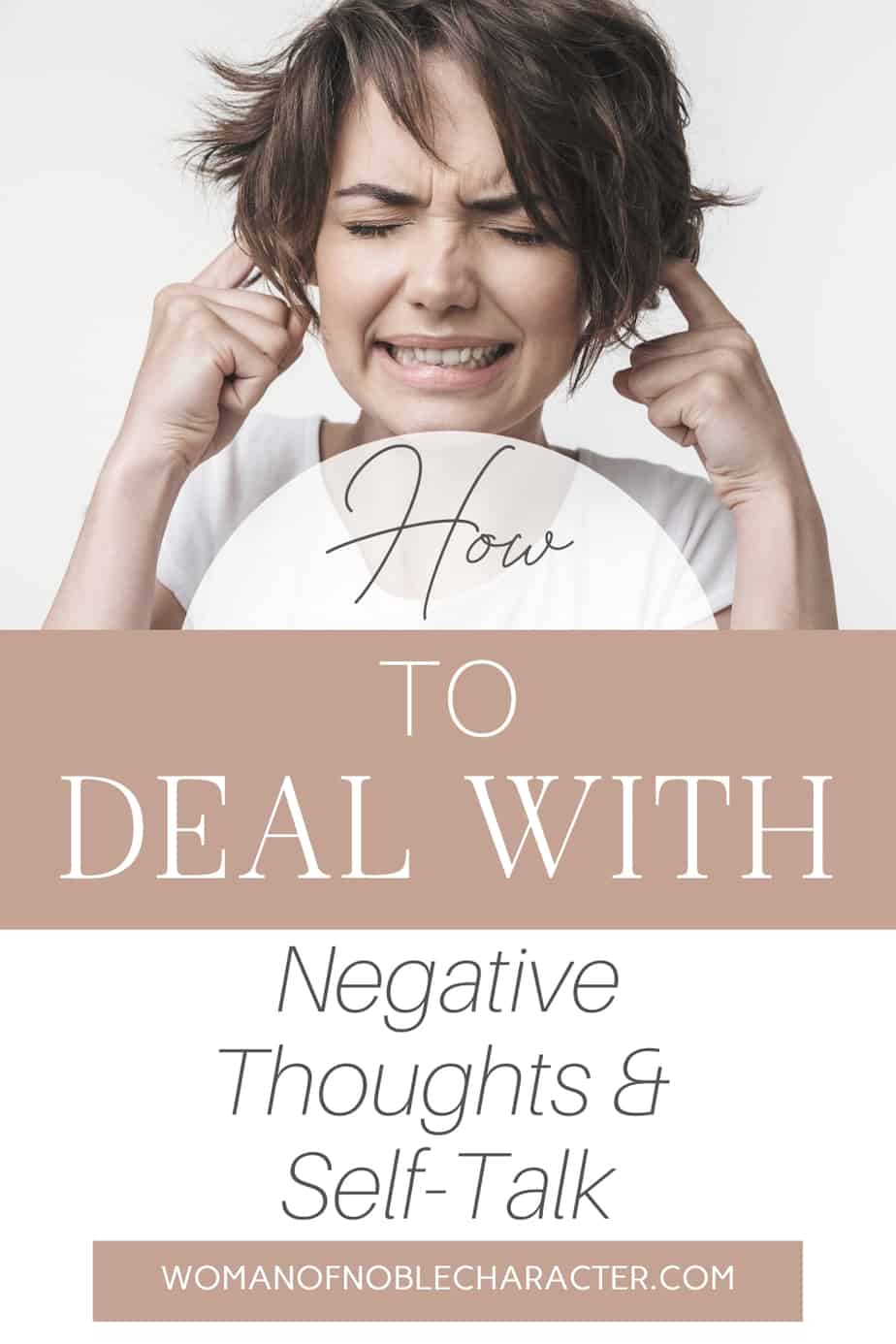 An image of a woman with an anxious face and her fingers in her ears and a text overlay that says How to Deal with Negative Thoughts and Self-Talk