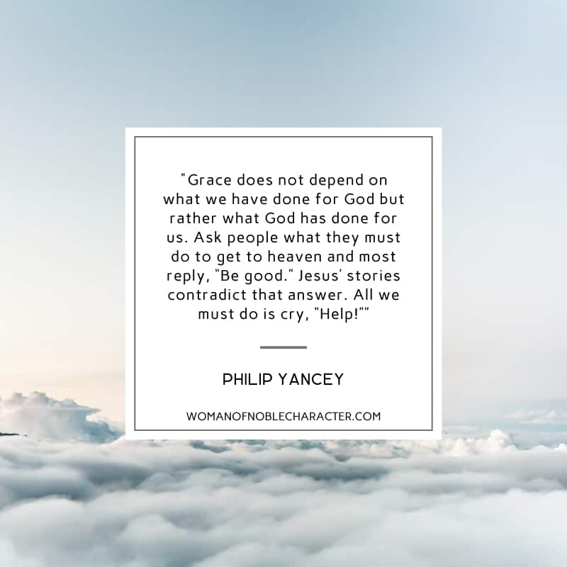 """An image of heaven with a quote from Philip Yancey that says Grace does not depend on what we have done for God but rather what God has done for us. Ask people what they must do to get to heaven and most reply, """"Be good."""" Jesus' stories contradict that answer. All we must do is cry, """"Help!"""""""