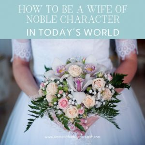 How to Be A Wife of Noble Character in Today's World