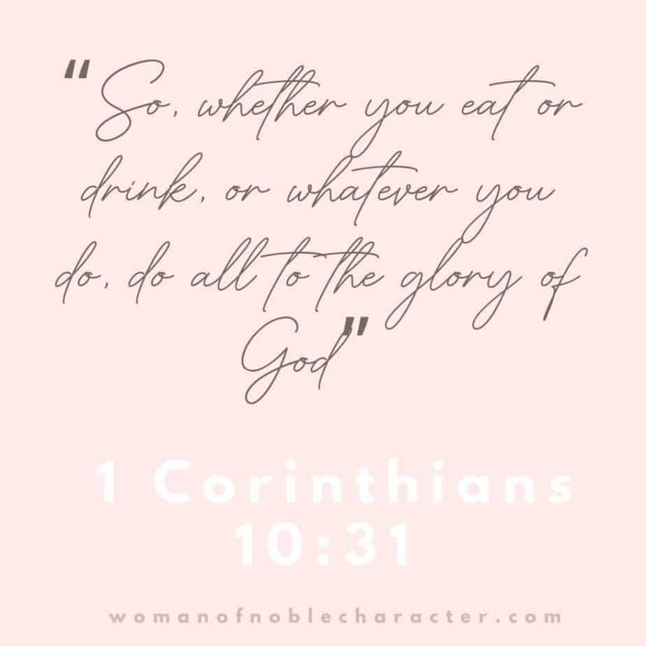 """""""So, whether you eat or drink, or whatever you do, do all to the glory of God"""" - 1 Corinthians 10:31 (ESV)"""
