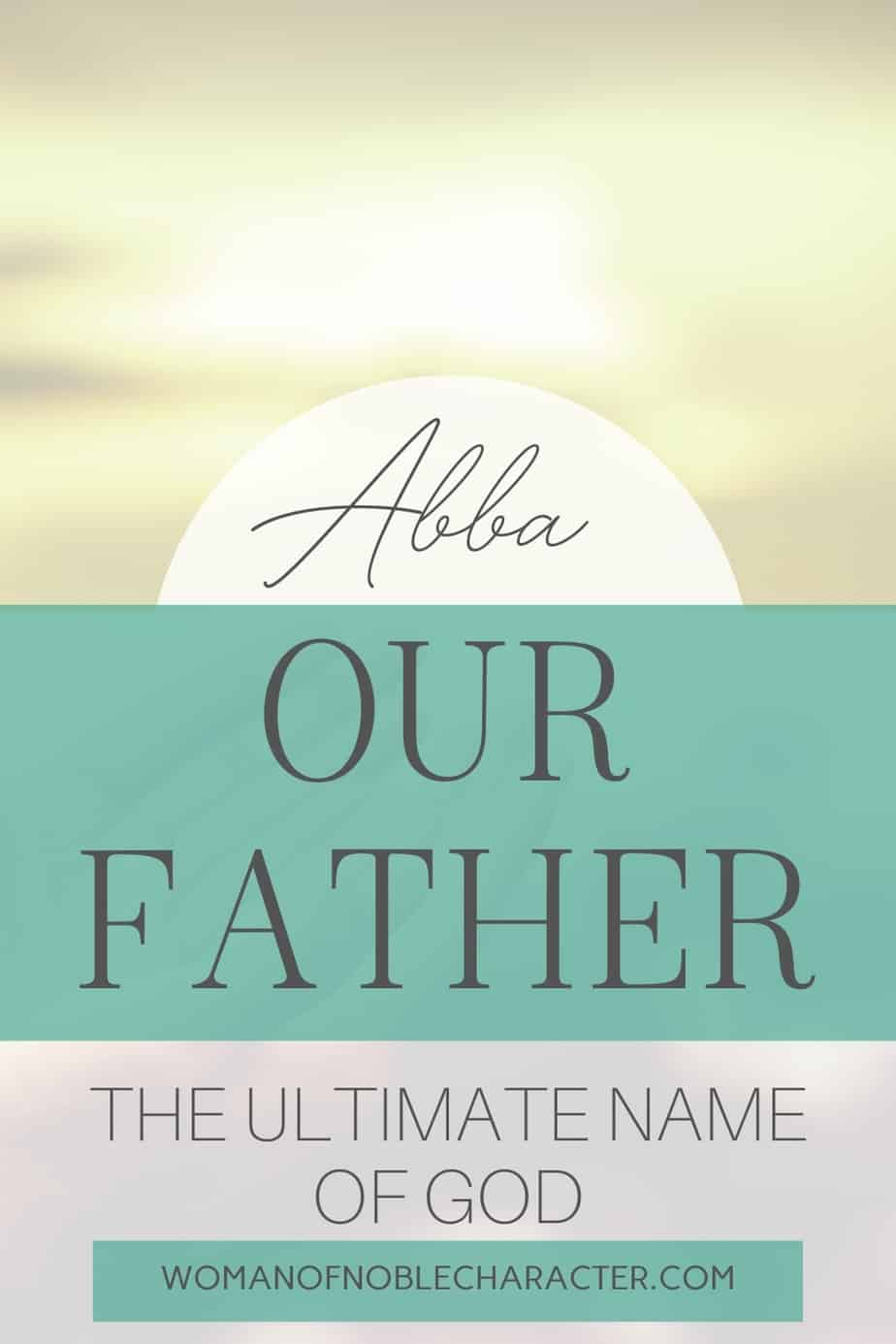 image of sunlight with text Exploring the names of God, Abba, Our Father. Where we find it in scripture and why this name is so critical to our faith in Him.