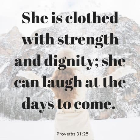 She is clothed with strength and dignity; she can laugh at the days to come. Proverbs 31_25